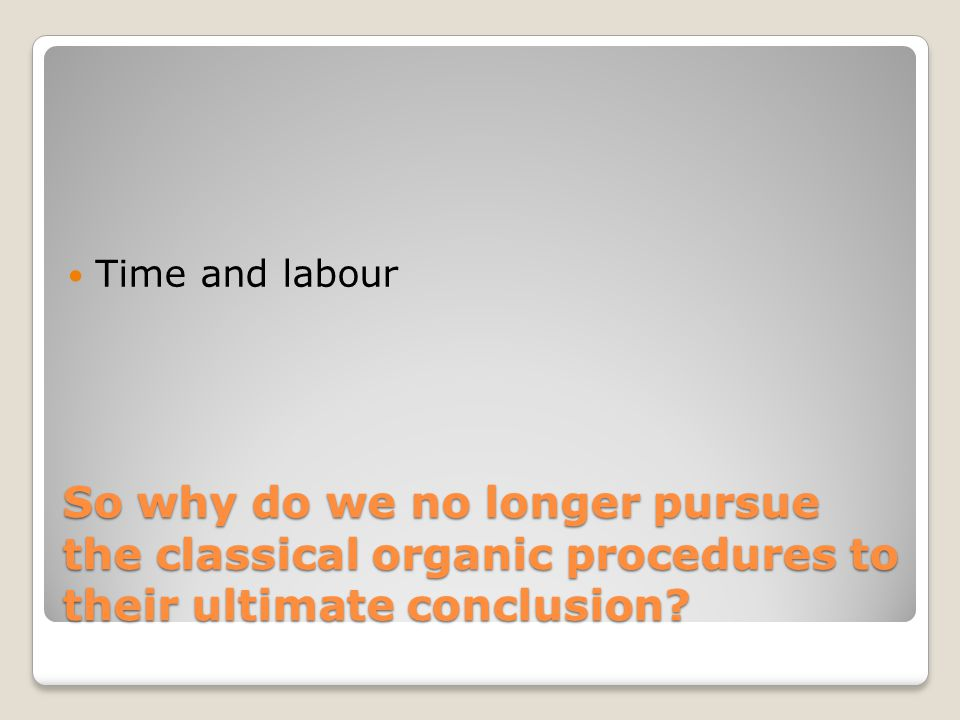 So why do we no longer pursue the classical organic procedures to their ultimate conclusion? Time and labour