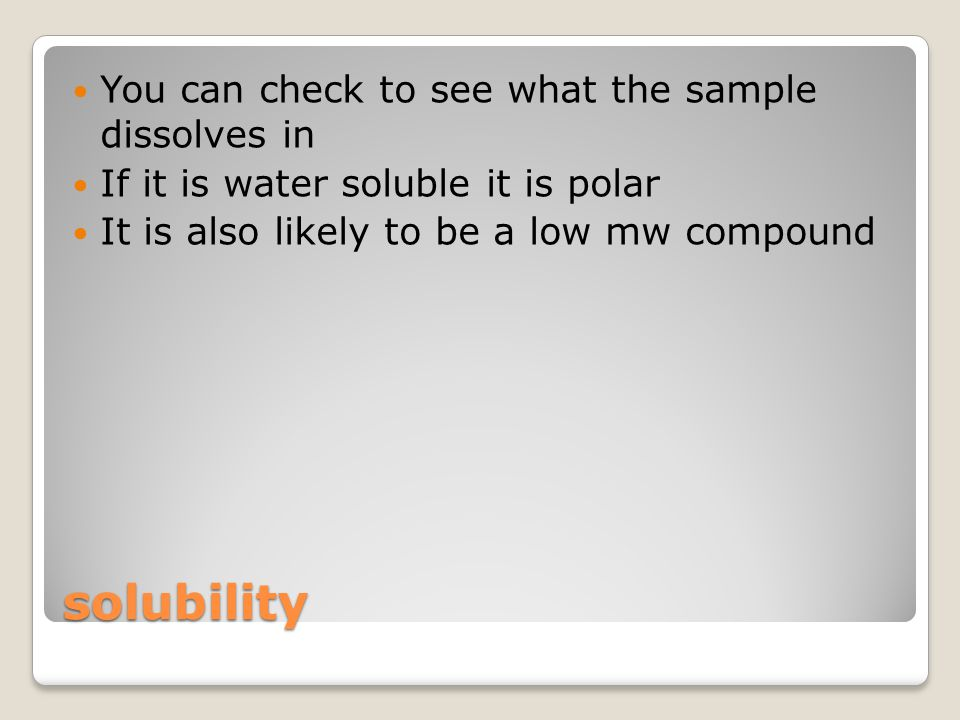 solubility You can check to see what the sample dissolves in If it is water soluble it is polar It is also likely to be a low mw compound