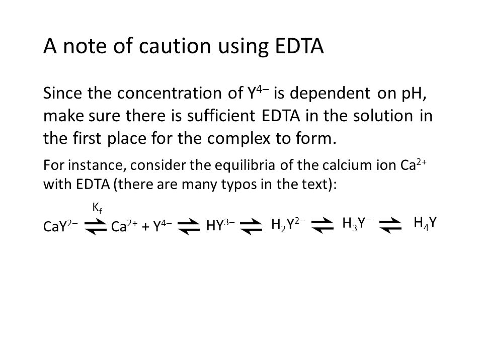 A note of caution using EDTA Since the concentration of Y 4– is dependent on pH, make sure there is sufficient EDTA in the solution in the first place for the complex to form.