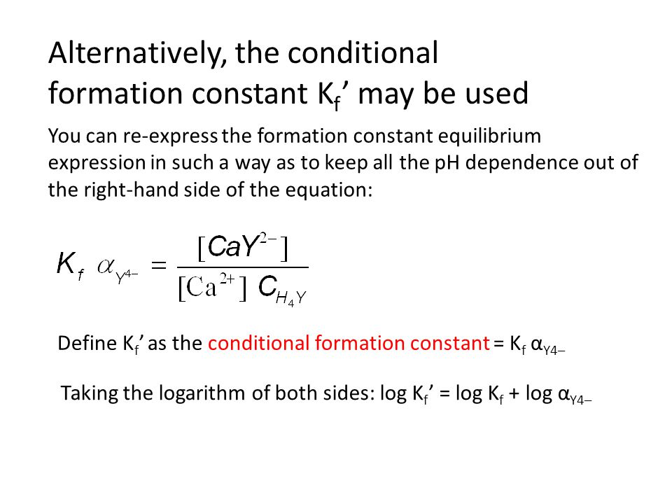 Alternatively, the conditional formation constant K f ' may be used You can re-express the formation constant equilibrium expression in such a way as to keep all the pH dependence out of the right-hand side of the equation: Define K f ' as the conditional formation constant = K f α Y4– Taking the logarithm of both sides: log K f ' = log K f + log α Y4–