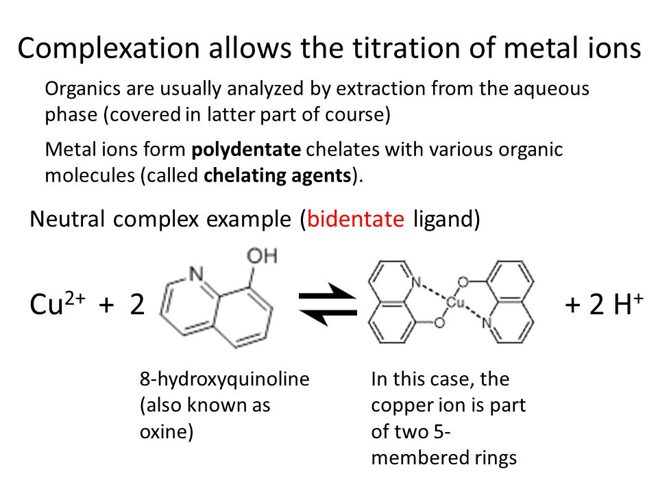 Complexation allows the titration of metal ions Organics are usually analyzed by extraction from the aqueous phase (covered in latter part of course) Metal ions form polydentate chelates with various organic molecules (called chelating agents).