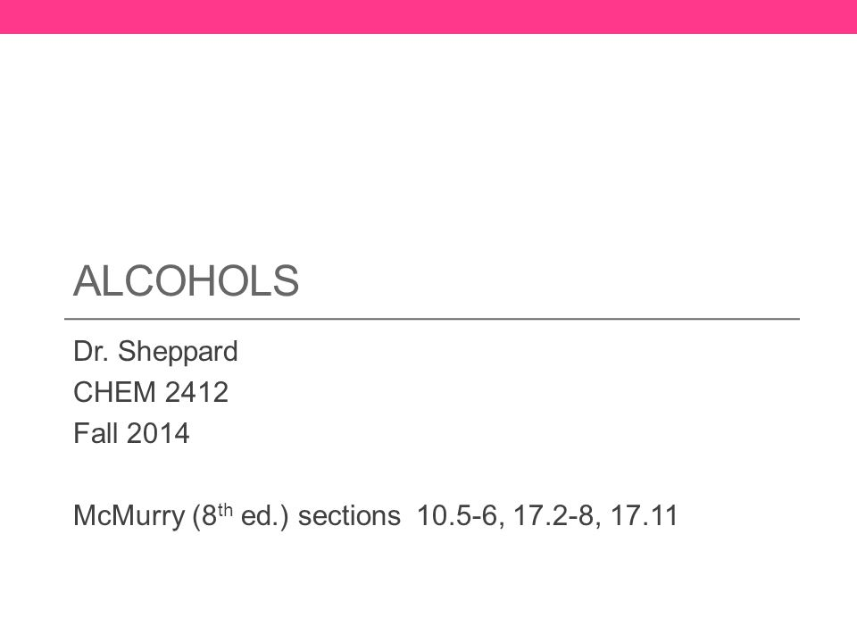ALCOHOLS Dr. Sheppard CHEM 2412 Fall 2014 McMurry (8 th ed.) sections 10.5-6, 17.2-8, 17.11