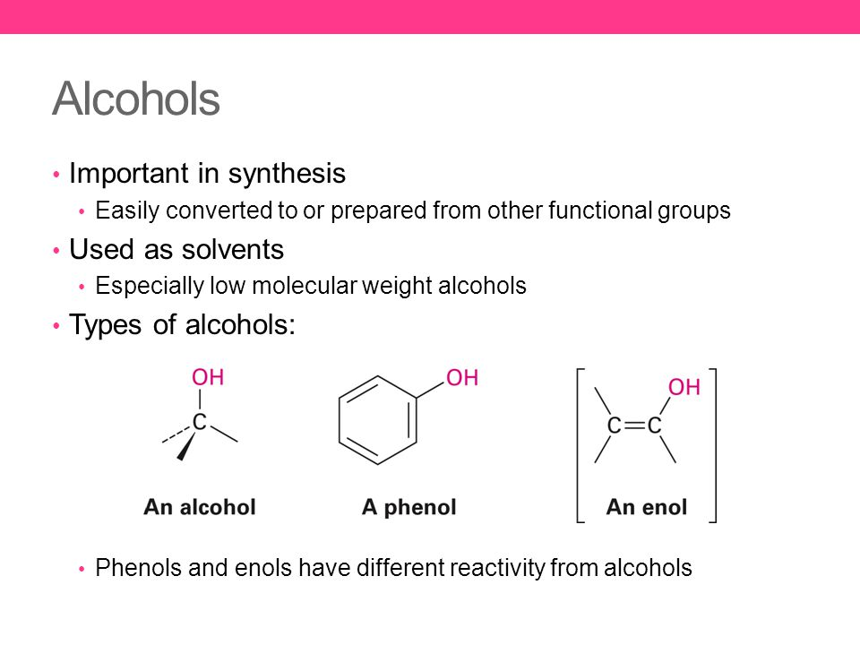 Alcohols Important in synthesis Easily converted to or prepared from other functional groups Used as solvents Especially low molecular weight alcohols Types of alcohols: Phenols and enols have different reactivity from alcohols