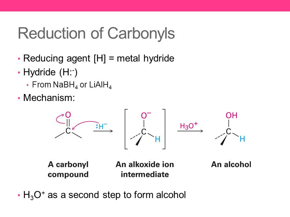Reduction of Carbonyls Reducing agent [H] = metal hydride Hydride (H: - ) From NaBH 4 or LiAlH 4 Mechanism: H 3 O + as a second step to form alcohol