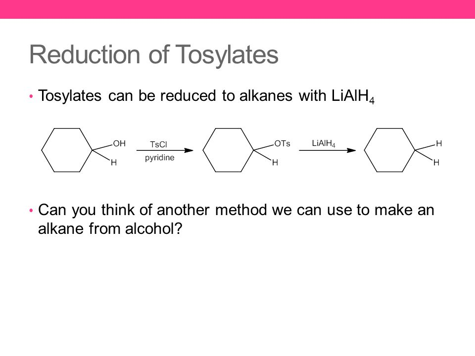Reduction of Tosylates Tosylates can be reduced to alkanes with LiAlH 4 Can you think of another method we can use to make an alkane from alcohol?