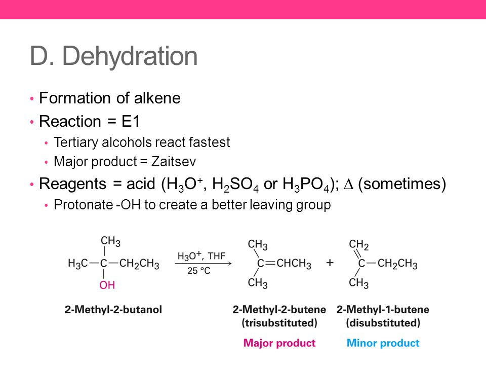 D. Dehydration Formation of alkene Reaction = E1 Tertiary alcohols react fastest Major product = Zaitsev Reagents = acid (H 3 O +, H 2 SO 4 or H 3 PO