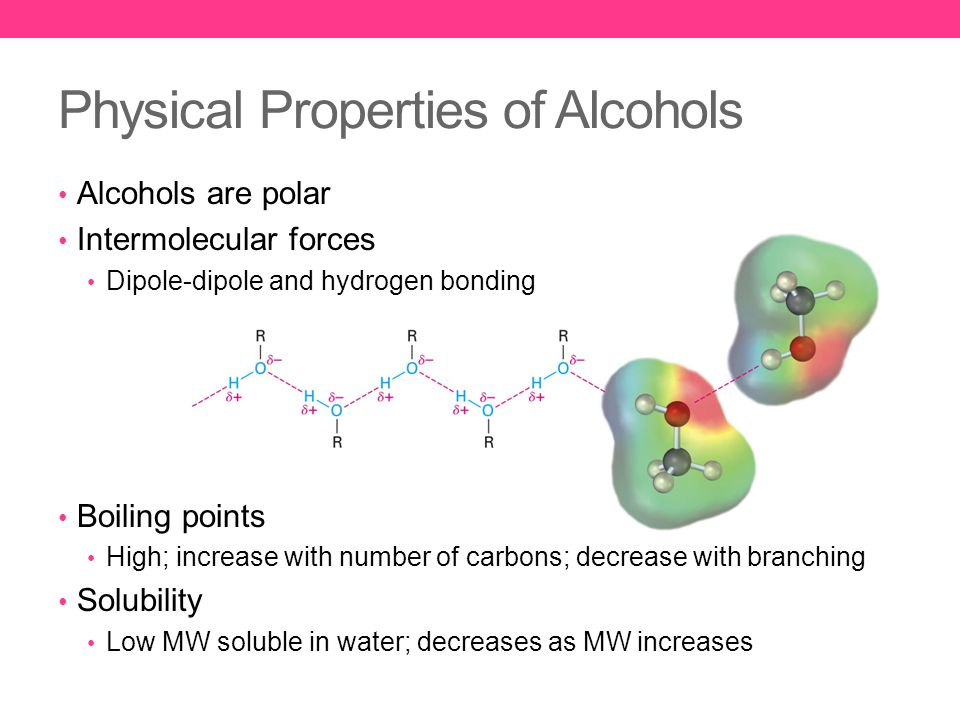 Alcohols are polar Intermolecular forces Dipole-dipole and hydrogen bonding Boiling points High; increase with number of carbons; decrease with branching Solubility Low MW soluble in water; decreases as MW increases Physical Properties of Alcohols