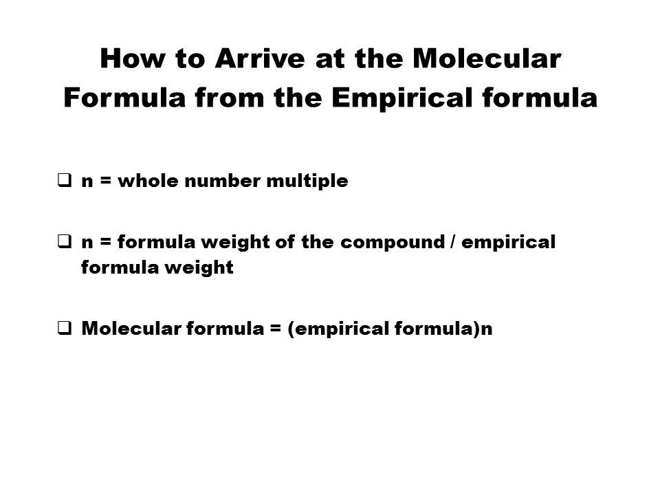 How to Arrive at the Molecular Formula from the Empirical formula  n = whole number multiple  n = formula weight of the compound / empirical formula weight  Molecular formula = (empirical formula)n