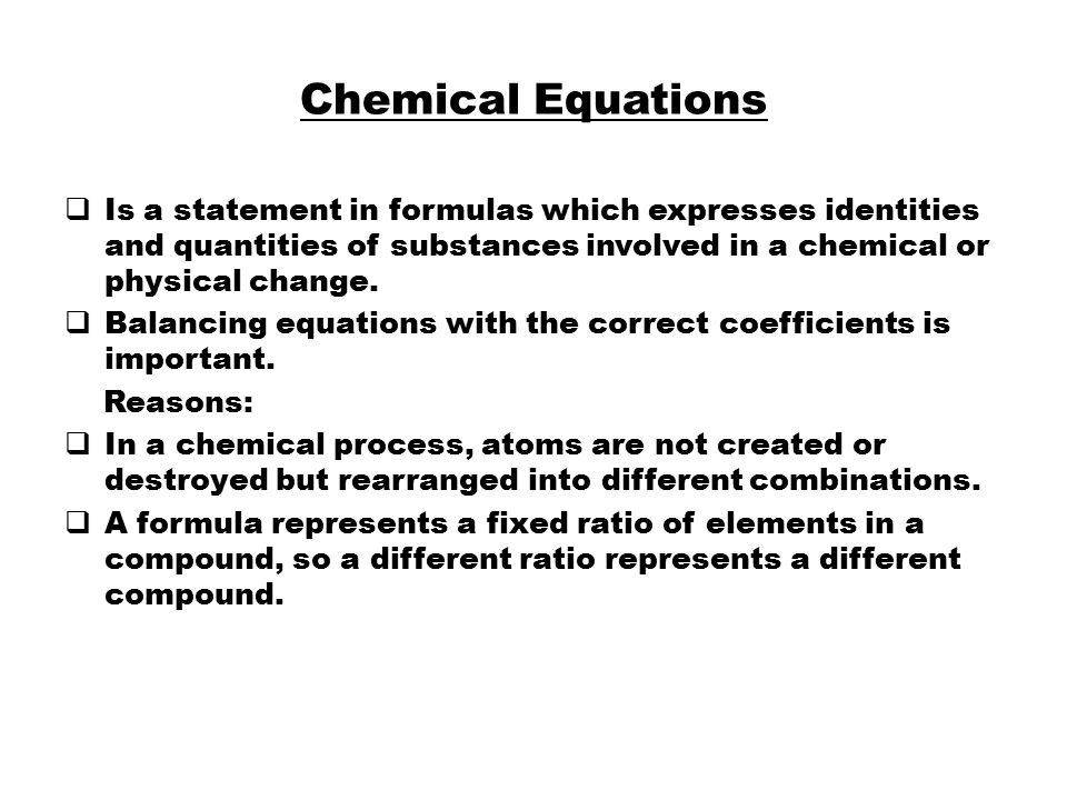 Chemical Equations  Is a statement in formulas which expresses identities and quantities of substances involved in a chemical or physical change.