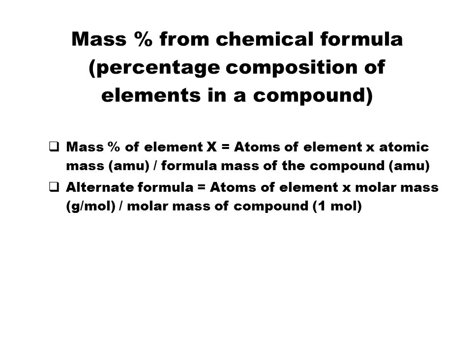 Mass % from chemical formula (percentage composition of elements in a compound)   Mass % of element X = Atoms of element x atomic mass (amu) / formula mass of the compound (amu)   Alternate formula = Atoms of element x molar mass (g/mol) / molar mass of compound (1 mol) 