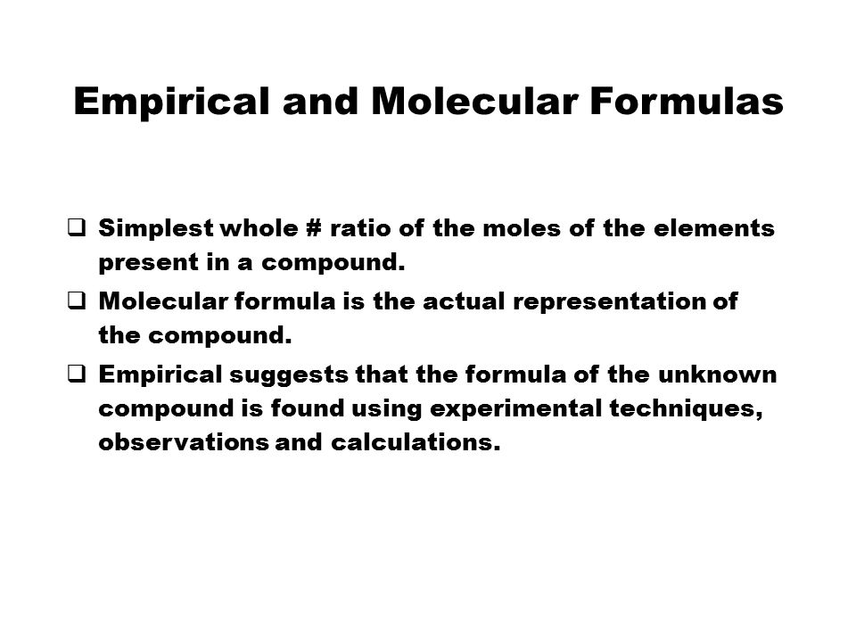 Empirical and Molecular Formulas  Simplest whole # ratio of the moles of the elements present in a compound.