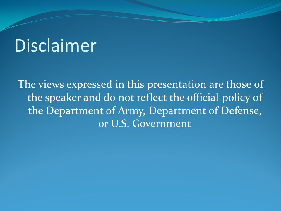 Disclaimer The views expressed in this presentation are those of the speaker and do not reflect the official policy of the Department of Army, Department of Defense, or U.S.