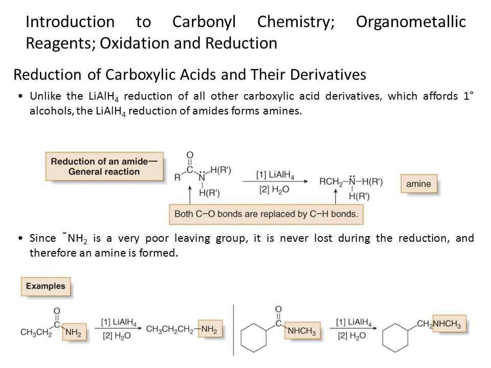 4 Unlike the LiAlH 4 reduction of all other carboxylic acid derivatives, which affords 1° alcohols, the LiAlH 4 reduction of amides forms amines.