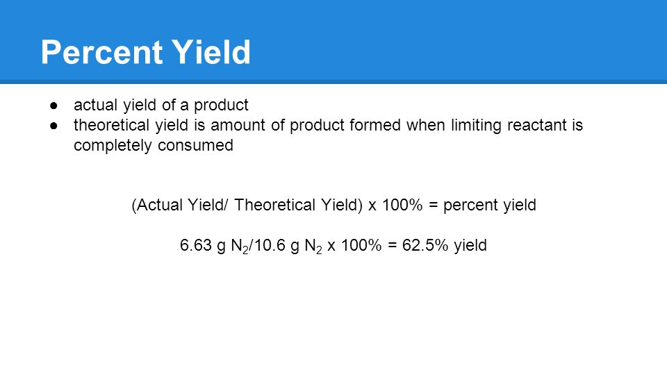 Percent Yield ●actual yield of a product ●theoretical yield is amount of product formed when limiting reactant is completely consumed (Actual Yield/ Theoretical Yield) x 100% = percent yield 6.63 g N 2 /10.6 g N 2 x 100% = 62.5% yield
