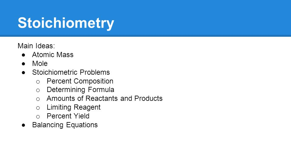 Stoichiometry Main Ideas: ●Atomic Mass ●Mole ●Stoichiometric Problems o Percent Composition o Determining Formula o Amounts of Reactants and Products