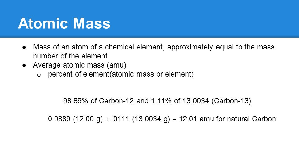 Atomic Mass ●Mass of an atom of a chemical element, approximately equal to the mass number of the element ●Average atomic mass (amu) o percent of element(atomic mass or element) 98.89% of Carbon-12 and 1.11% of 13.0034 (Carbon-13) 0.9889 (12.00 g) +.0111 (13.0034 g) = 12.01 amu for natural Carbon