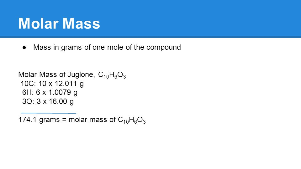 Molar Mass ●Mass in grams of one mole of the compound Molar Mass of Juglone, C 10 H 6 O 3 10C: 10 x 12.011 g 6H: 6 x 1.0079 g 3O: 3 x 16.00 g 174.1 grams = molar mass of C 10 H 6 O 3
