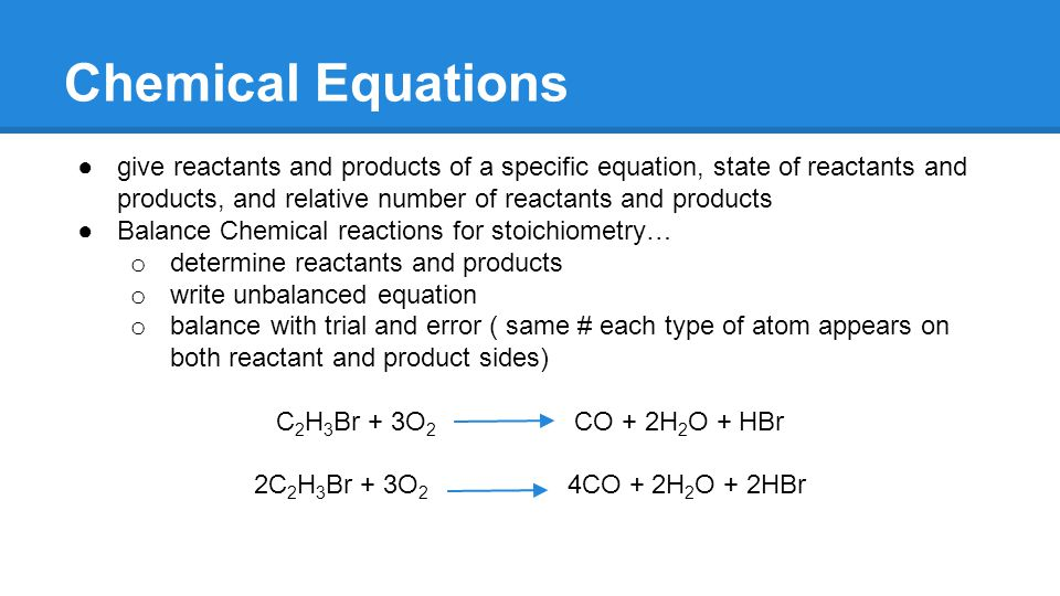 Chemical Equations ●give reactants and products of a specific equation, state of reactants and products, and relative number of reactants and products ●Balance Chemical reactions for stoichiometry… o determine reactants and products o write unbalanced equation o balance with trial and error ( same # each type of atom appears on both reactant and product sides) C 2 H 3 Br + 3O 2 CO + 2H 2 O + HBr 2C 2 H 3 Br + 3O 2 4CO + 2H 2 O + 2HBr