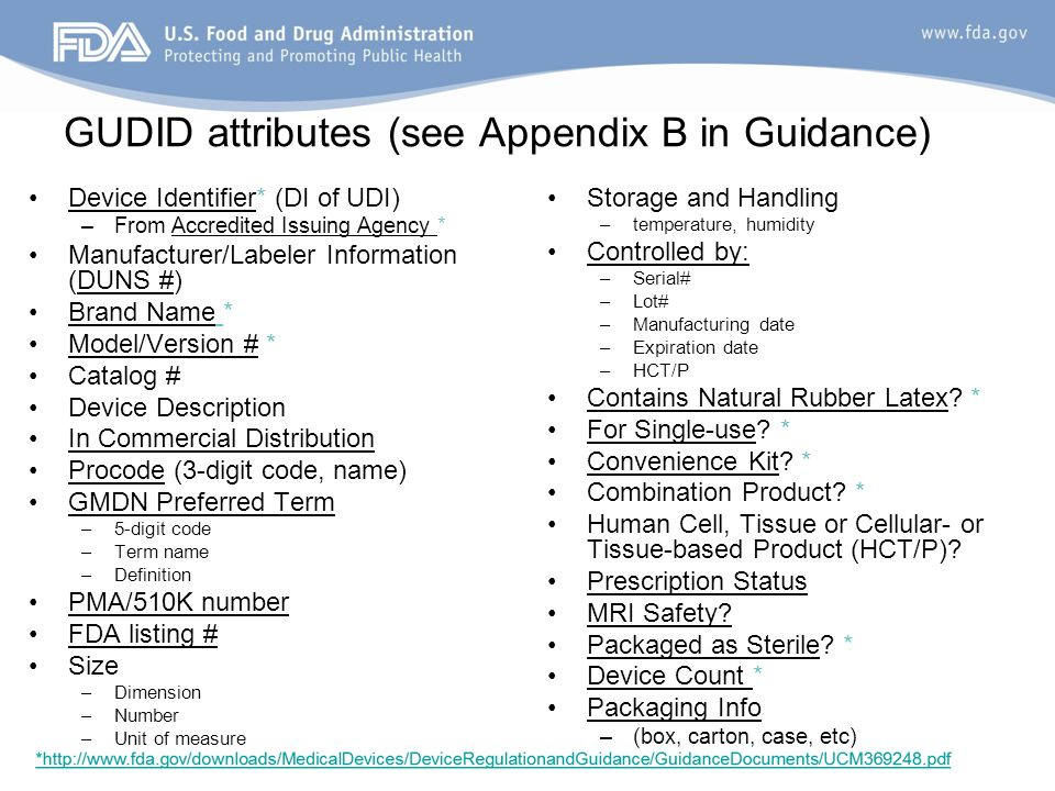 GUDID attributes (see Appendix B in Guidance) Device Identifier* (DI of UDI) –From Accredited Issuing Agency * Manufacturer/Labeler Information (DUNS #) Brand Name * Model/Version # * Catalog # Device Description In Commercial Distribution Procode (3-digit code, name) GMDN Preferred Term –5-digit code –Term name –Definition PMA/510K number FDA listing # Size –Dimension –Number –Unit of measure Storage and Handling –temperature, humidity Controlled by: –Serial# –Lot# –Manufacturing date –Expiration date –HCT/P Contains Natural Rubber Latex.