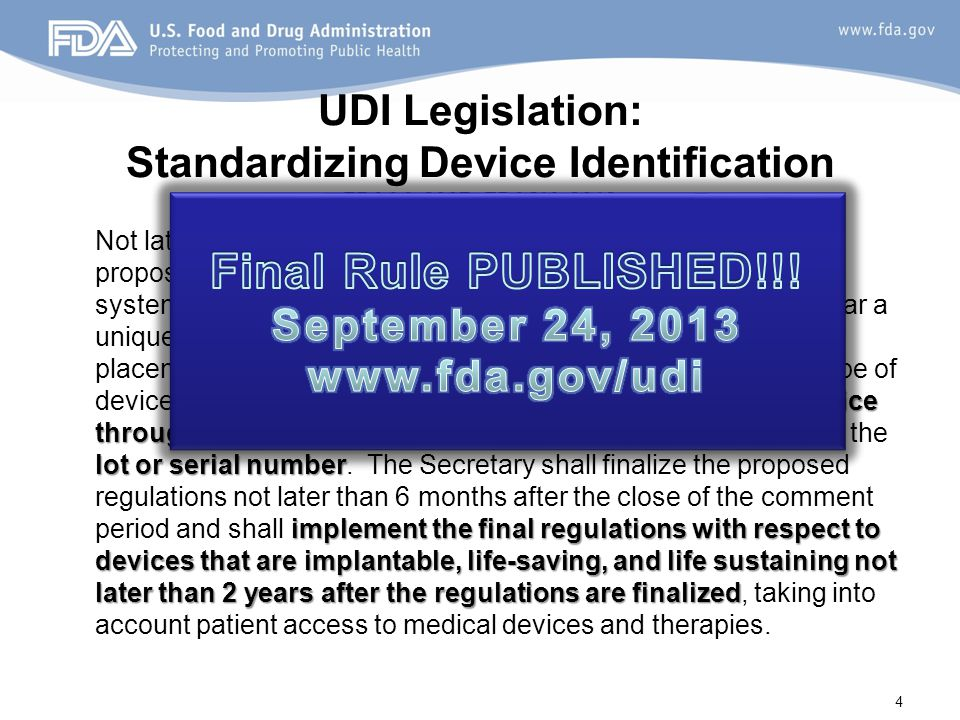 UDI Legislation: Standardizing Device Identification FDAAA 2007; FDASIA 2012 label of devices identify the device through distribution and use lot or serial number implement the final regulations with respect to devices that are implantable, life-saving, and life sustaining not later than 2 years after the regulations are finalized Not later than December 31, 2012, the Secretary shall issue proposed regulations establishing a unique device identification system for medical devices requiring the label of devices to bear a unique identifier, unless the Secretary requires an alternative placement or provides an exception for a particular device or type of device.