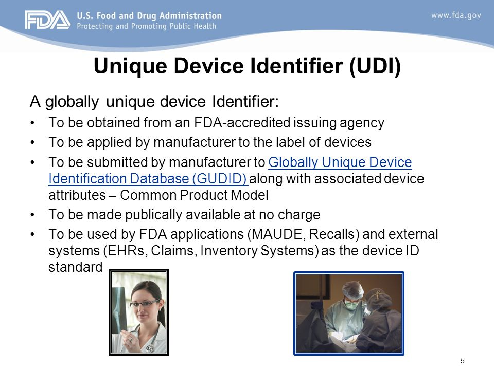 Unique Device Identifier (UDI) A globally unique device Identifier: To be obtained from an FDA-accredited issuing agency To be applied by manufacturer to the label of devices To be submitted by manufacturer to Globally Unique Device Identification Database (GUDID) along with associated device attributes – Common Product Model To be made publically available at no charge To be used by FDA applications (MAUDE, Recalls) and external systems (EHRs, Claims, Inventory Systems) as the device ID standard 5