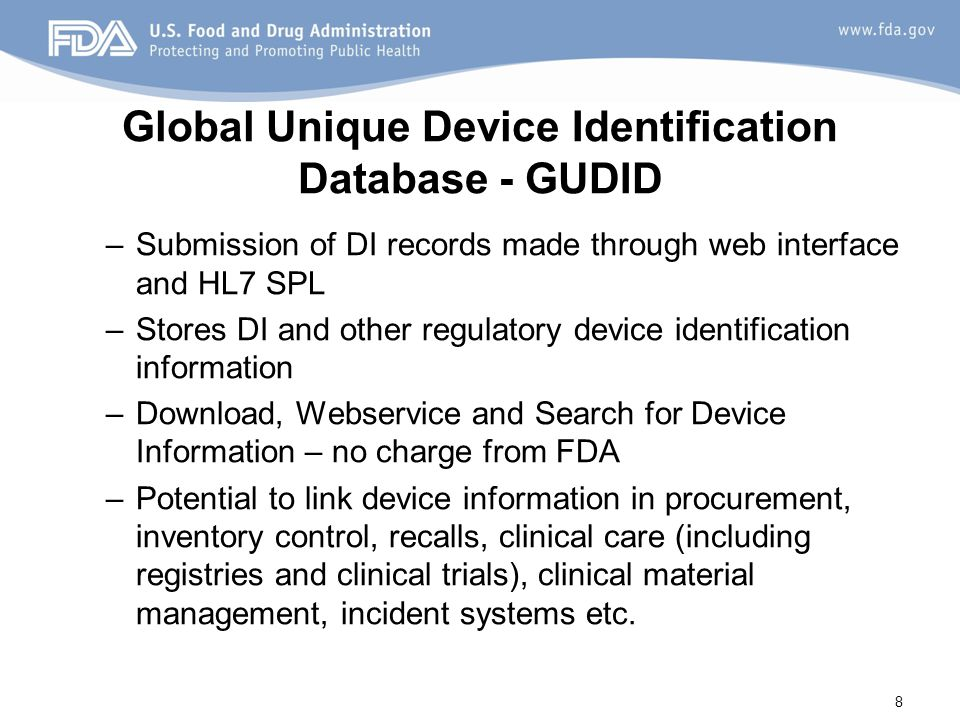 Global Unique Device Identification Database - GUDID –Submission of DI records made through web interface and HL7 SPL –Stores DI and other regulatory device identification information –Download, Webservice and Search for Device Information – no charge from FDA –Potential to link device information in procurement, inventory control, recalls, clinical care (including registries and clinical trials), clinical material management, incident systems etc.