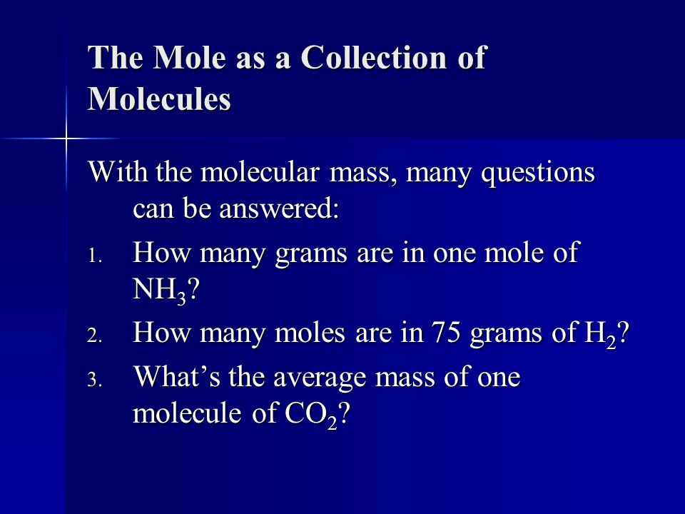 The Mole as a Collection of Molecules With the molecular mass, many questions can be answered: 1.