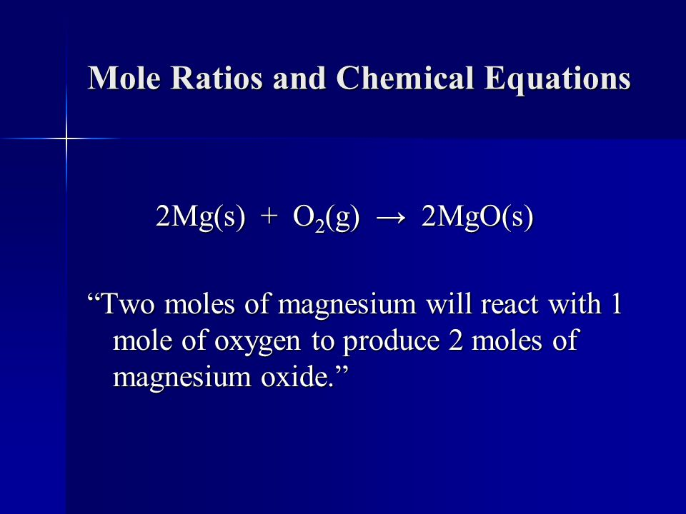 Mole Ratios and Chemical Equations 2Mg(s) + O 2 (g) → 2MgO(s) Two moles of magnesium will react with 1 mole of oxygen to produce 2 moles of magnesium oxide.