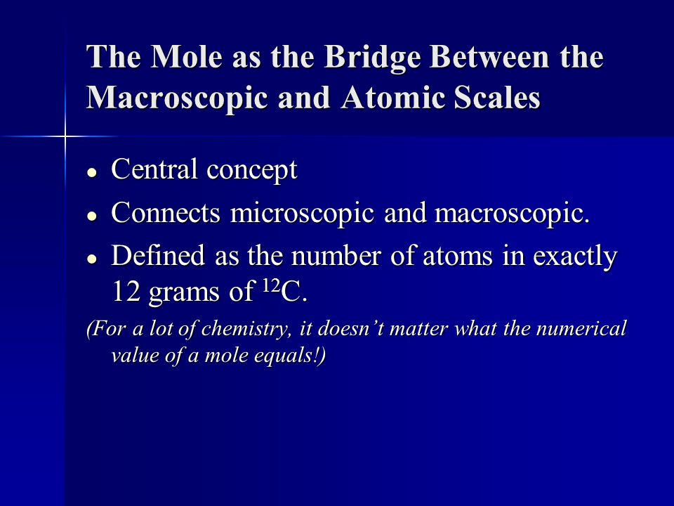 The Mole as the Bridge Between the Macroscopic and Atomic Scales ● Central concept ● Connects microscopic and macroscopic.
