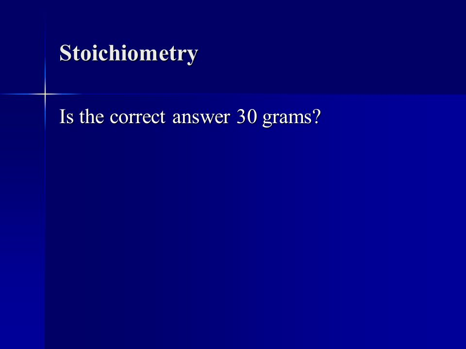 Stoichiometry Is the correct answer 30 grams?