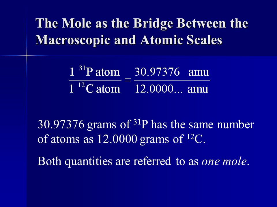 The Mole as the Bridge Between the Macroscopic and Atomic Scales 30.97376 grams of 31 P has the same number of atoms as 12.0000 grams of 12 C.
