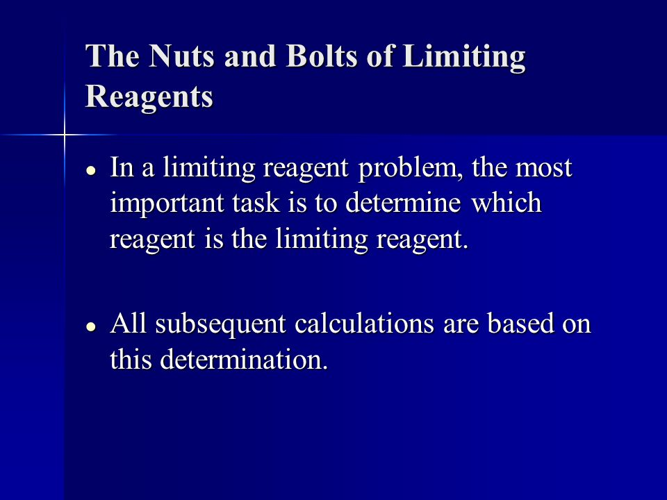 The Nuts and Bolts of Limiting Reagents ● In a limiting reagent problem, the most important task is to determine which reagent is the limiting reagent.