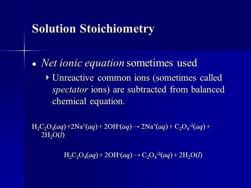 Solution Stoichiometry ● Net ionic equation sometimes used Unreactive common ions (sometimes called spectator ions) are subtracted from balanced chemical equation.