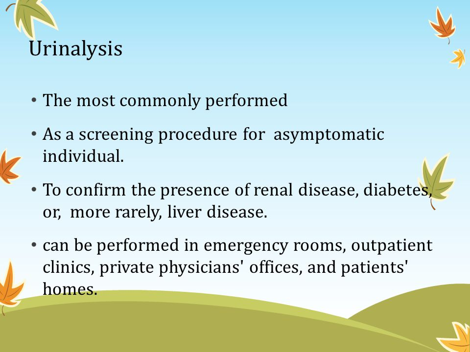 Urinalysis The most commonly performed As a screening procedure for asymptomatic individual. To confirm the presence of renal disease, diabetes, or, m