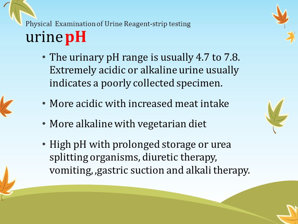 Physical Examination of Urine Reagent-strip testing urine pH The urinary pH range is usually 4.7 to 7.8. Extremely acidic or alkaline urine usually in