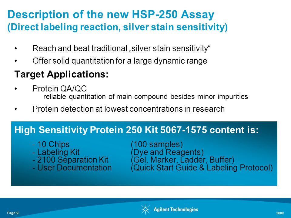 "Page 52 2008 Description of the new HSP-250 Assay (Direct labeling reaction, silver stain sensitivity) Reach and beat traditional ""silver stain sensitivity Offer solid quantitation for a large dynamic range Target Applications: Protein QA/QC reliable quantitation of main compound besides minor impurities Protein detection at lowest concentrations in research High Sensitivity Protein 250 Kit 5067-1575 content is: - 10 Chips (100 samples) - Labeling Kit(Dye and Reagents) - 2100 Separation Kit(Gel, Marker, Ladder, Buffer) - User Documentation(Quick Start Guide & Labeling Protocol)"