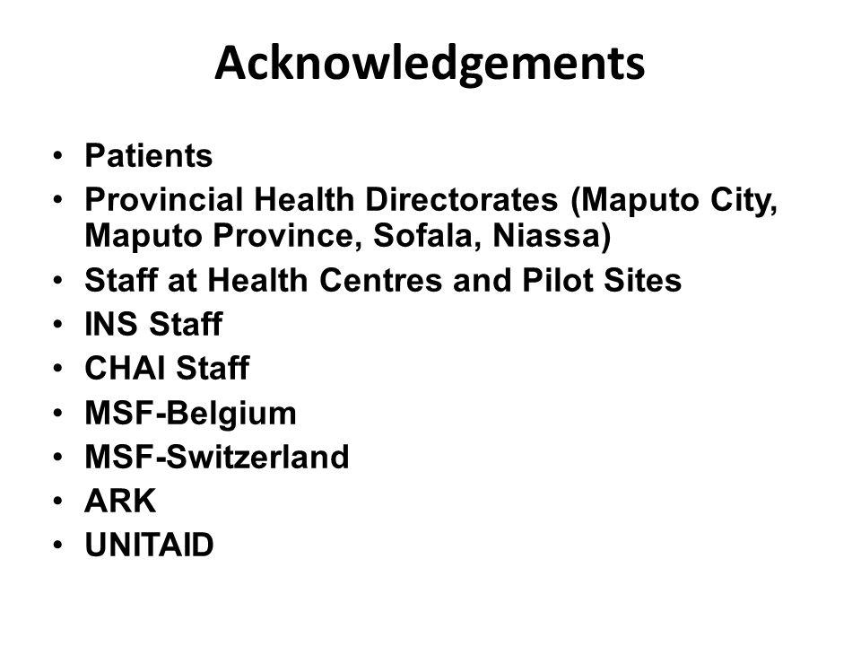Acknowledgements Patients Provincial Health Directorates (Maputo City, Maputo Province, Sofala, Niassa) Staff at Health Centres and Pilot Sites INS Staff CHAI Staff MSF-Belgium MSF-Switzerland ARK UNITAID