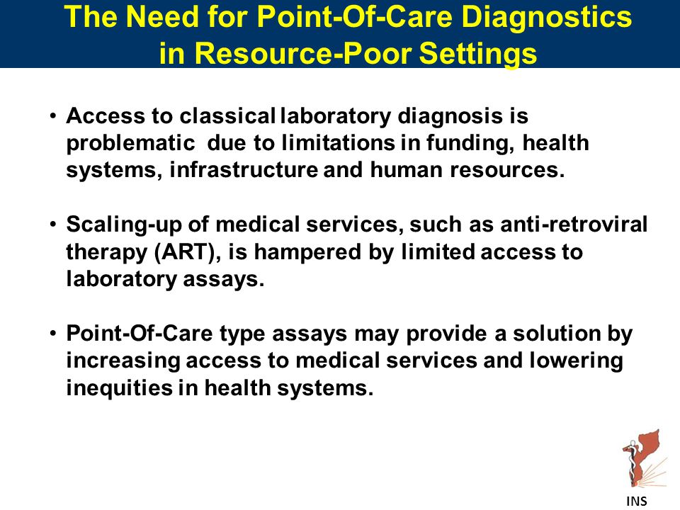 The Need for Point-Of-Care Diagnostics in Resource-Poor Settings Access to classical laboratory diagnosis is problematic due to limitations in funding, health systems, infrastructure and human resources.