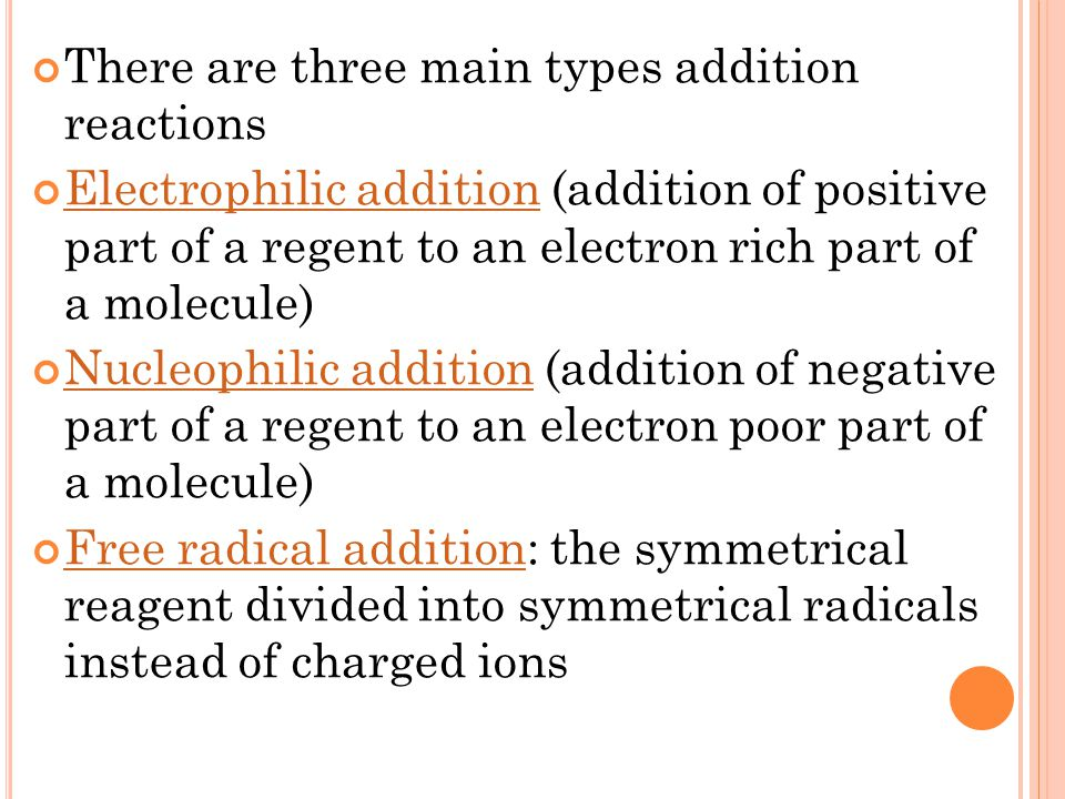 There are three main types addition reactions Electrophilic additionElectrophilic addition (addition of positive part of a regent to an electron rich part of a molecule) Nucleophilic additionNucleophilic addition (addition of negative part of a regent to an electron poor part of a molecule) Free radical additionFree radical addition: the symmetrical reagent divided into symmetrical radicals instead of charged ions