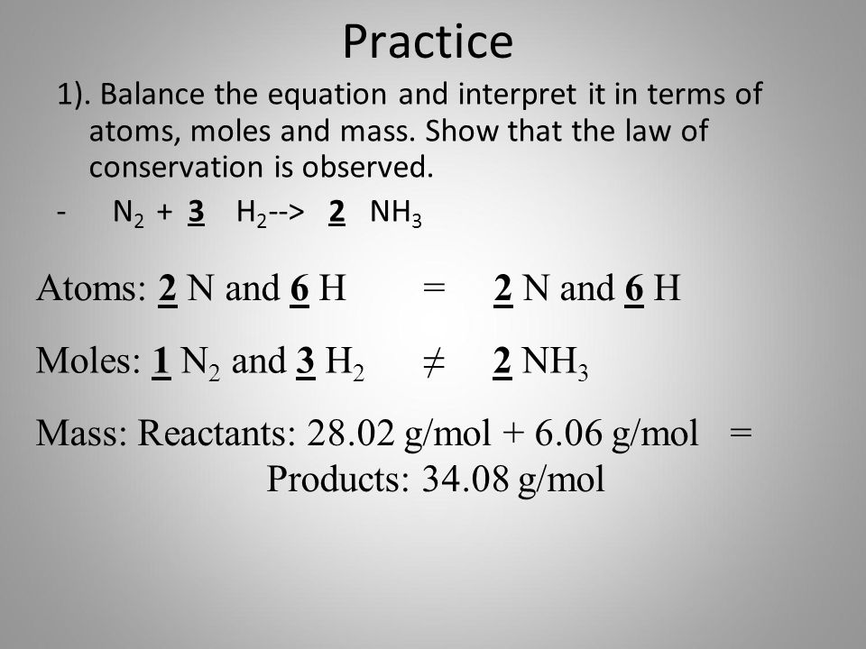 Practice 1). Balance the equation and interpret it in terms of atoms, moles and mass. Show that the law of conservation is observed. - N 2 + 3 H 2 -->
