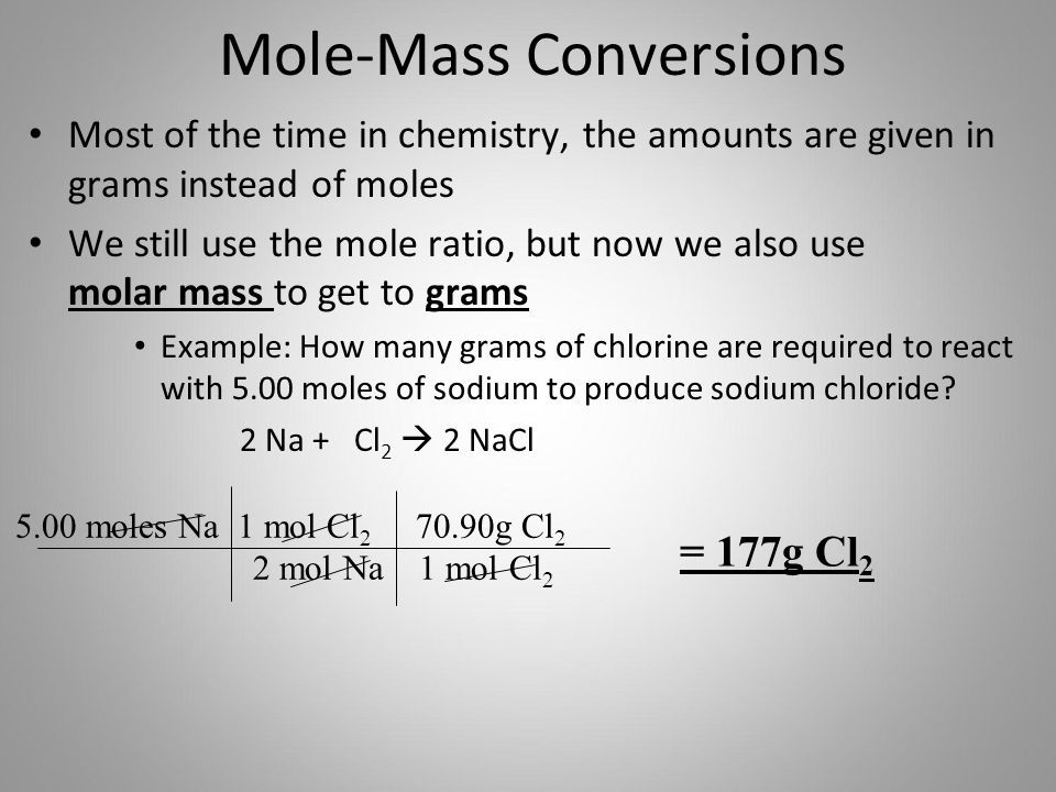 Mole-Mass Conversions Most of the time in chemistry, the amounts are given in grams instead of moles We still use the mole ratio, but now we also use