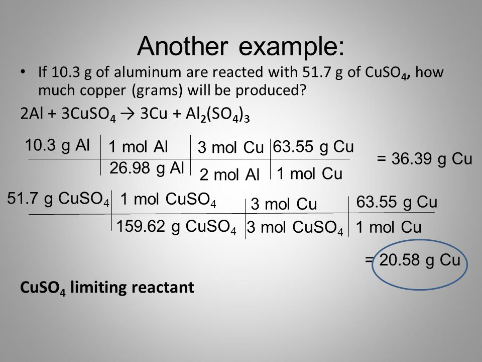 Another example: If 10.3 g of aluminum are reacted with 51.7 g of CuSO 4, how much copper (grams) will be produced? 2Al + 3CuSO 4 → 3Cu + Al 2 (SO 4 )