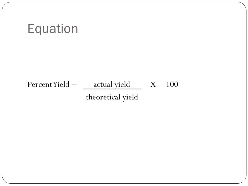 Equation Percent Yield = actual yield X 100 theoretical yield