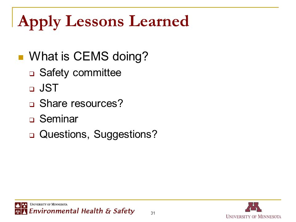 Apply Lessons Learned What is CEMS doing?  Safety committee  JST  Share resources?  Seminar  Questions, Suggestions? 31