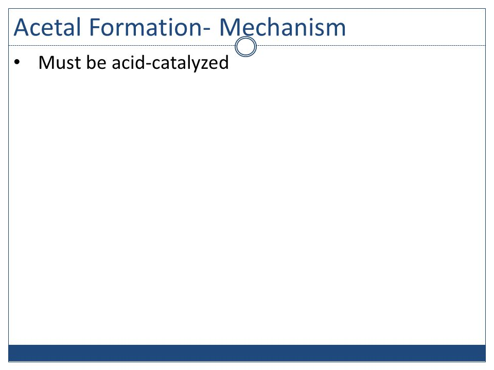 Acetal Formation- Mechanism Must be acid-catalyzed