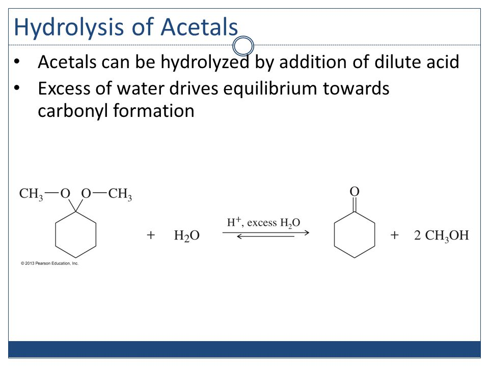 Hydrolysis of Acetals Acetals can be hydrolyzed by addition of dilute acid Excess of water drives equilibrium towards carbonyl formation