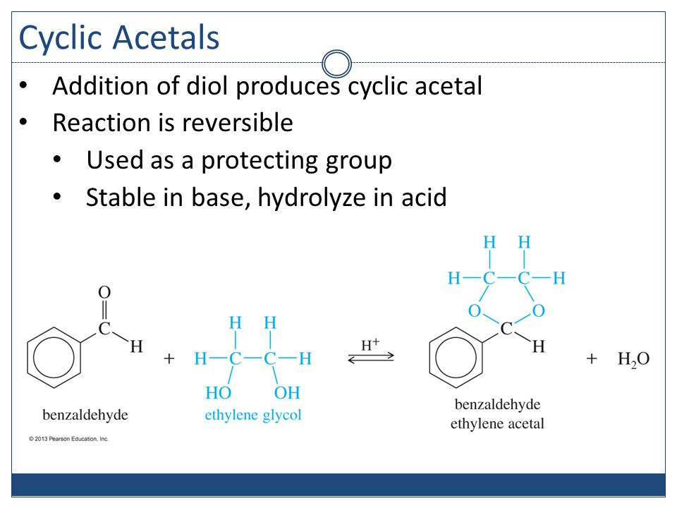 Cyclic Acetals Addition of diol produces cyclic acetal Reaction is reversible Used as a protecting group Stable in base, hydrolyze in acid