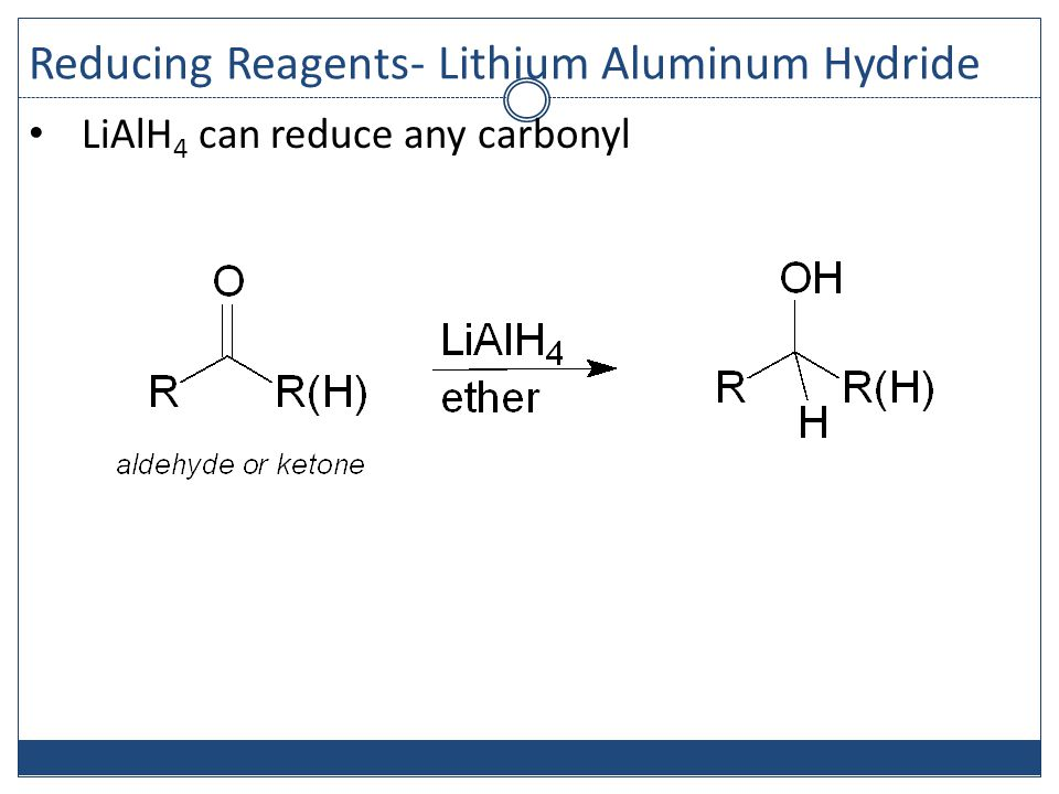 Reducing Reagents- Lithium Aluminum Hydride LiAlH 4 can reduce any carbonyl