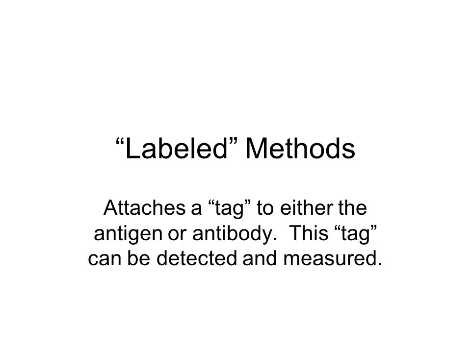 """""""Labeled"""" Methods Attaches a """"tag"""" to either the antigen or antibody. This """"tag"""" can be detected and measured."""