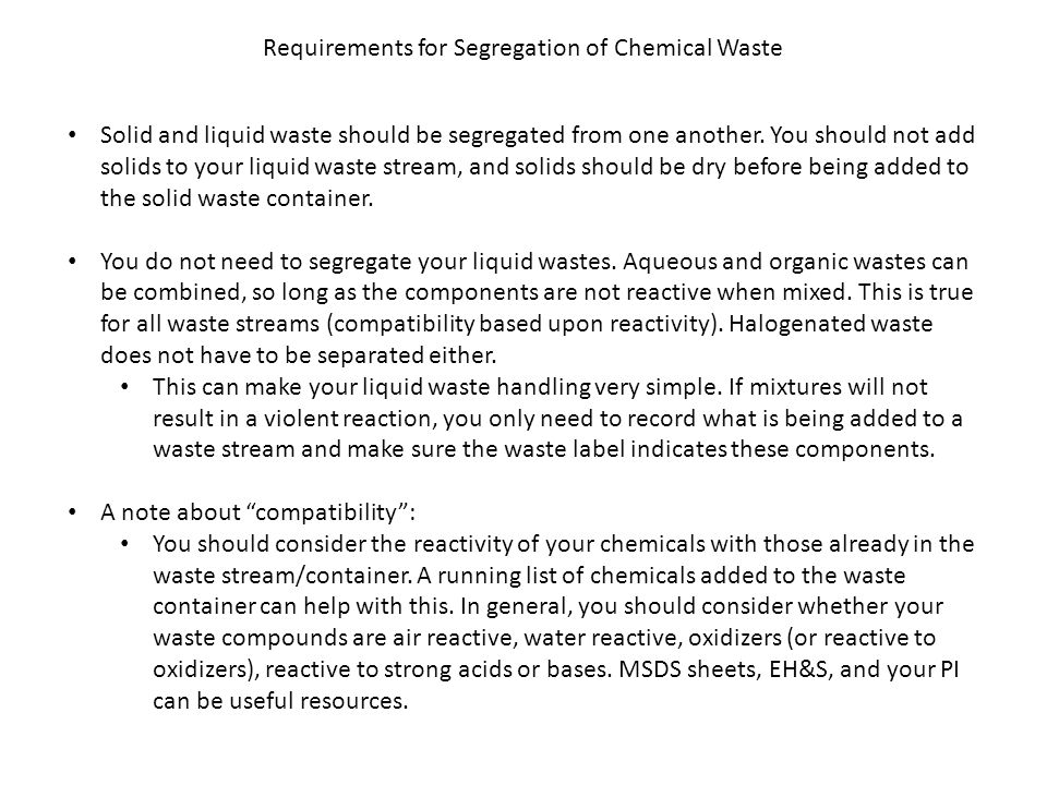 Requirements for Segregation of Chemical Waste Solid and liquid waste should be segregated from one another. You should not add solids to your liquid